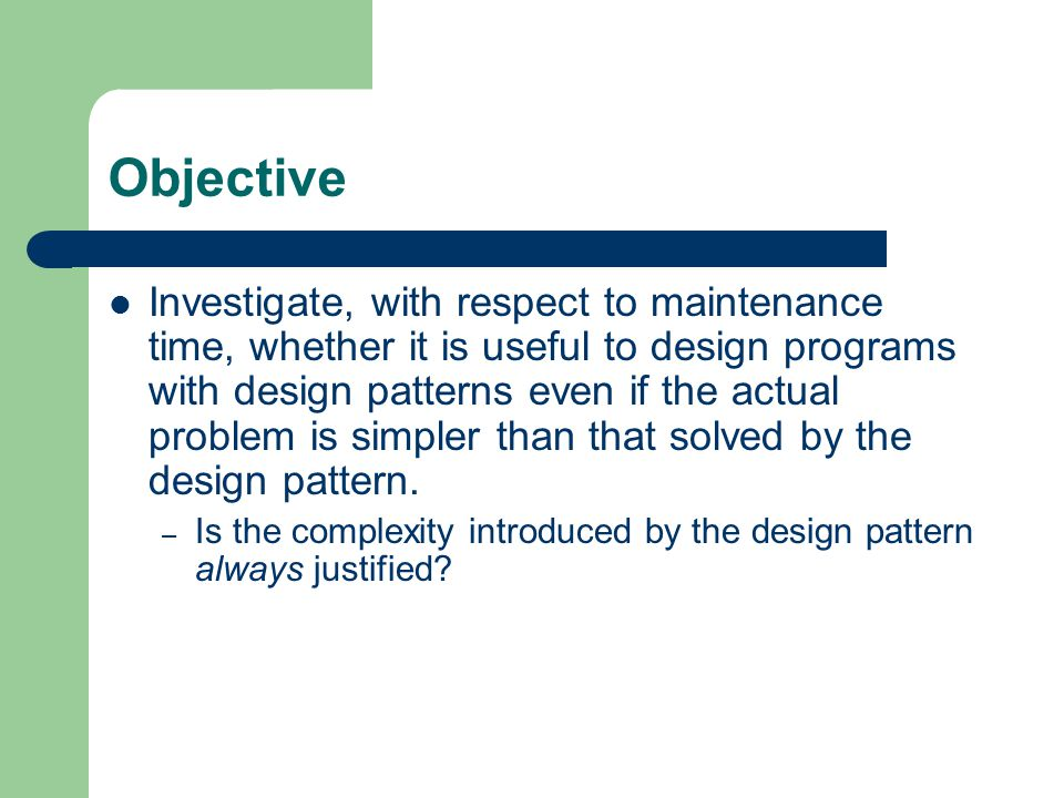 Objective Investigate, with respect to maintenance time, whether it is useful to design programs with design patterns even if the actual problem is simpler than that solved by the design pattern.