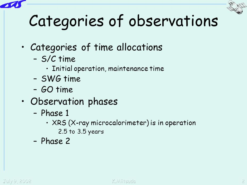 July 9, 2002K.Miitsuda2 Categories of observations Categories of time allocations –S/C time Initial operation, maintenance time –SWG time –GO time Observation phases –Phase 1 XRS (X-ray microcalorimeter) is in operation 2.5 to 3.5 years –Phase 2