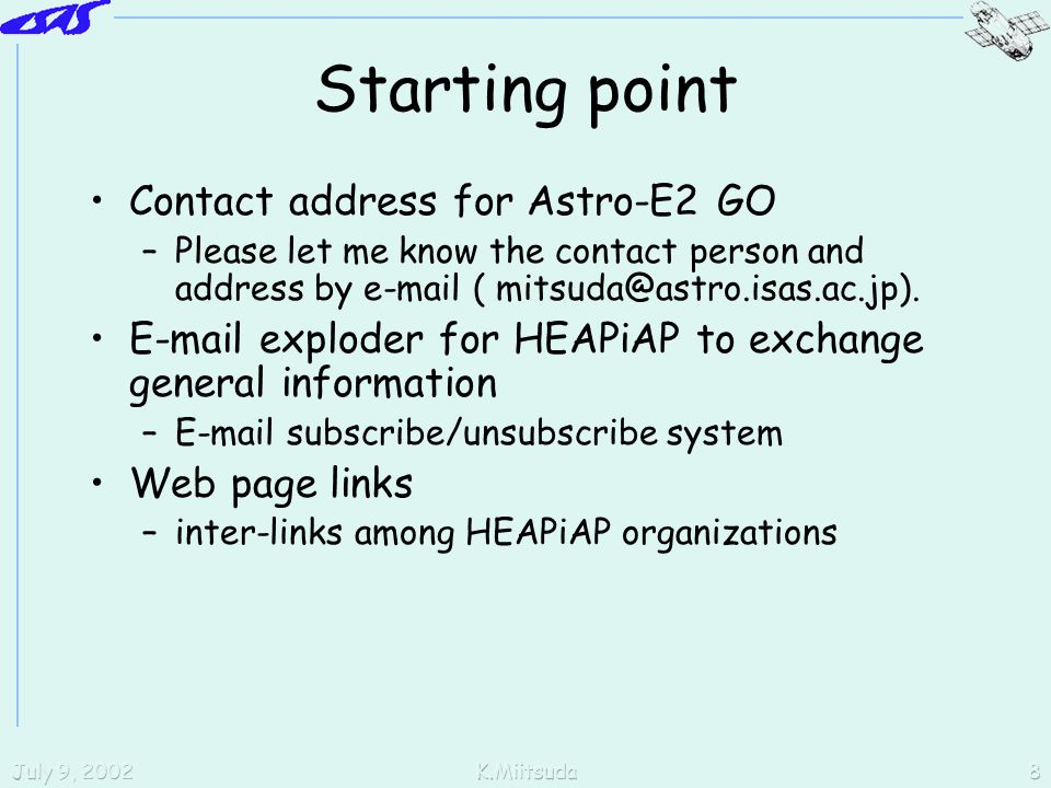 July 9, 2002K.Miitsuda8 Starting point Contact address for Astro-E2 GO –Please let me know the contact person and address by e-mail ( mitsuda@astro.isas.ac.jp).