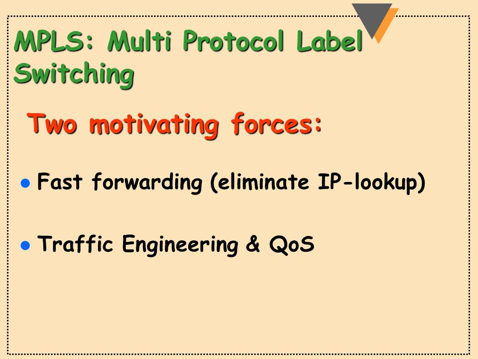 MPLS: Multi Protocol Label Switching l Fast forwarding (eliminate IP-lookup) l Traffic Engineering & QoS Two motivating forces: