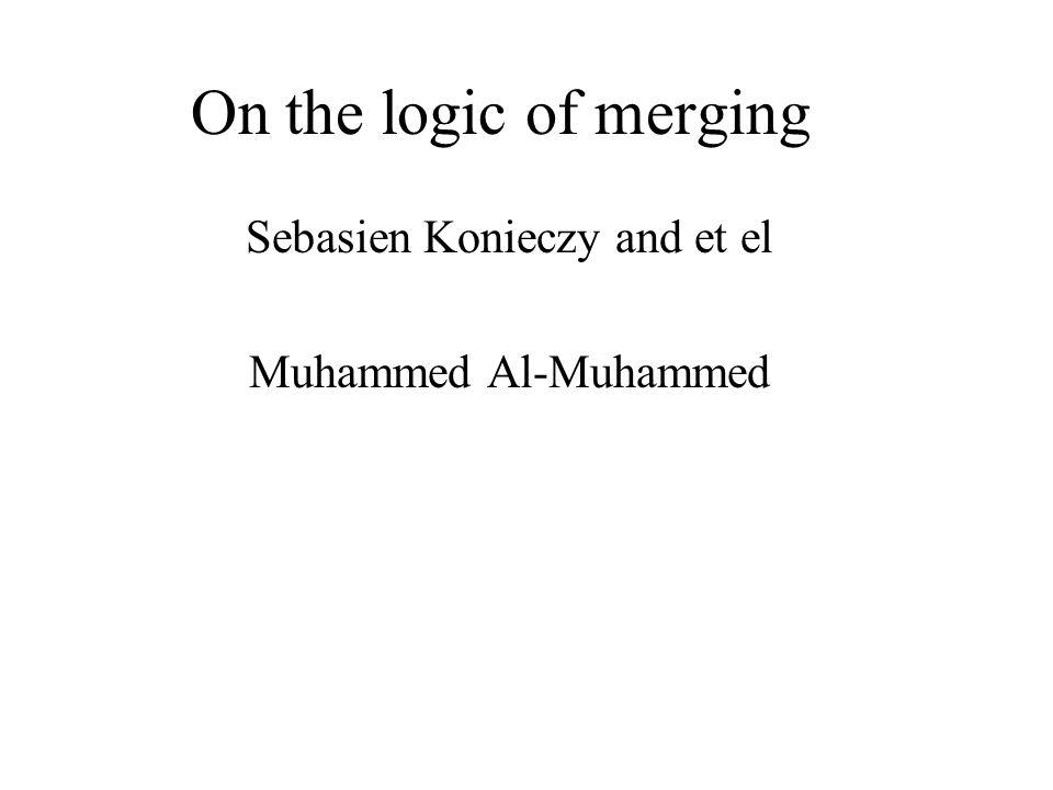 On the logic of merging Sebasien Konieczy and et el Muhammed Al-Muhammed