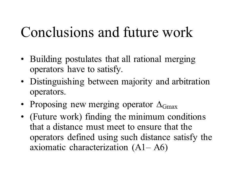 Conclusions and future work Building postulates that all rational merging operators have to satisfy.