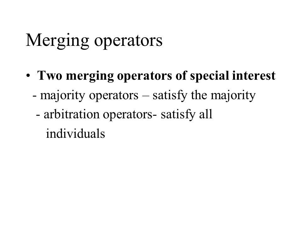 Merging operators Two merging operators of special interest - majority operators – satisfy the majority - arbitration operators- satisfy all individuals