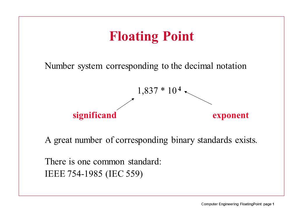 Computer Engineering FloatingPoint page 2 IEEE 754-1985 Number representations: –Single precision (32 bits) sign:1 bit exponent:8 bits fraction:23 bits –Double precision (64 bits) sign:1 bit exponent:11 bits fraction:52 bits