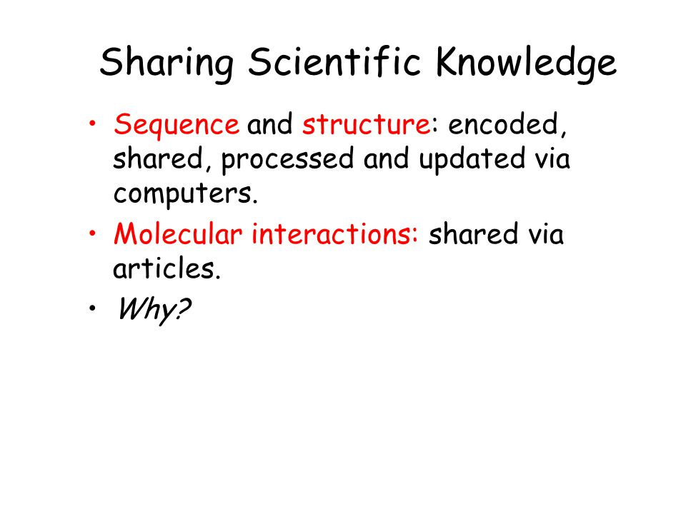 Sharing Scientific Knowledge Sequence and structure: encoded, shared, processed and updated via computers.
