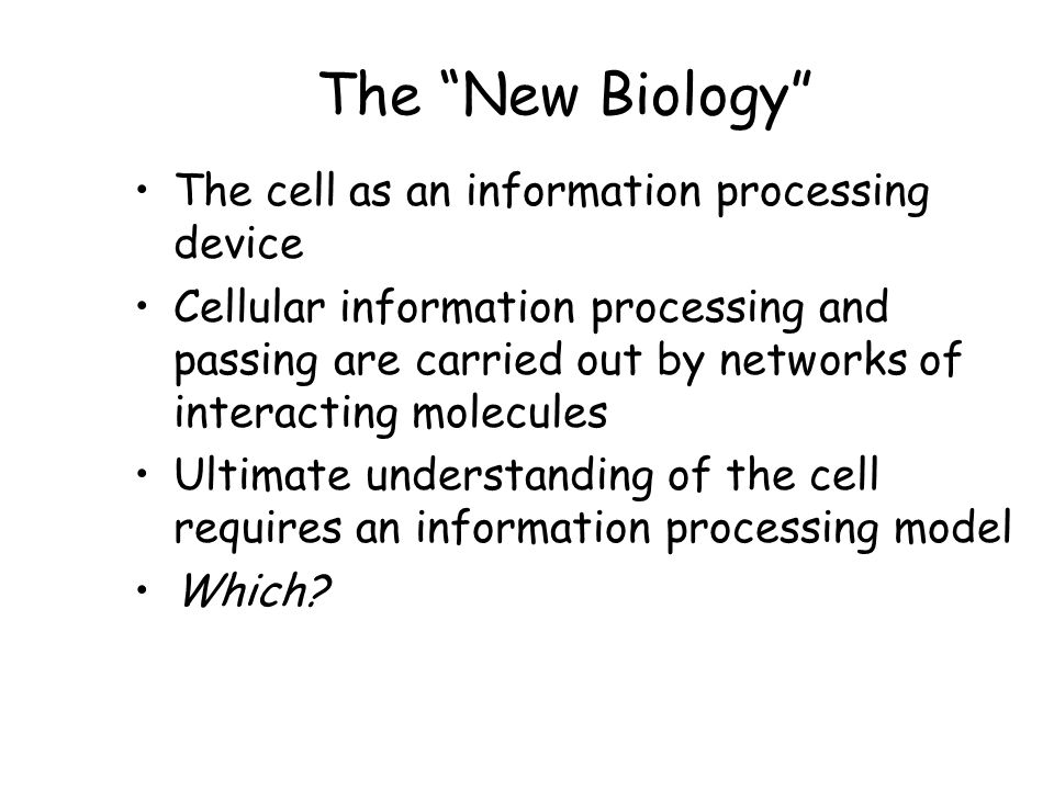 The New Biology The cell as an information processing device Cellular information processing and passing are carried out by networks of interacting molecules Ultimate understanding of the cell requires an information processing model Which