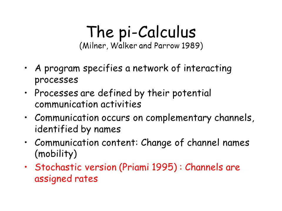 A program specifies a network of interacting processes Processes are defined by their potential communication activities Communication occurs on complementary channels, identified by names Communication content: Change of channel names (mobility) Stochastic version (Priami 1995) : Channels are assigned rates The pi-Calculus (Milner, Walker and Parrow 1989)