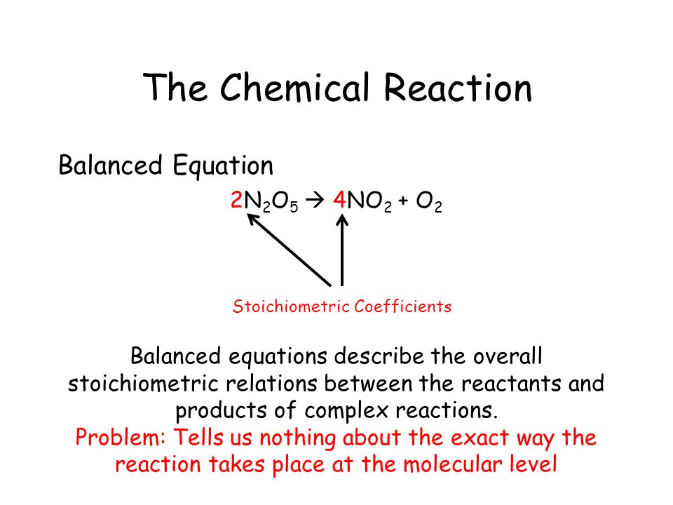 The Chemical Reaction Balanced Equation 2N 2 O 5  4NO 2 + O 2 Stoichiometric Coefficients Balanced equations describe the overall stoichiometric relations between the reactants and products of complex reactions.