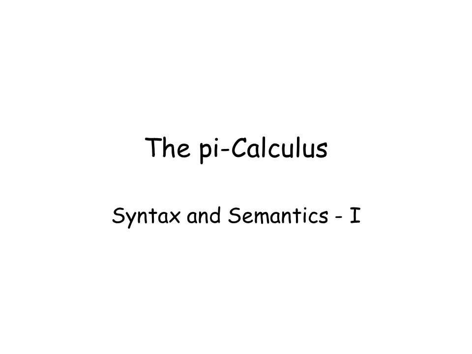 The pi-Calculus Syntax and Semantics - I