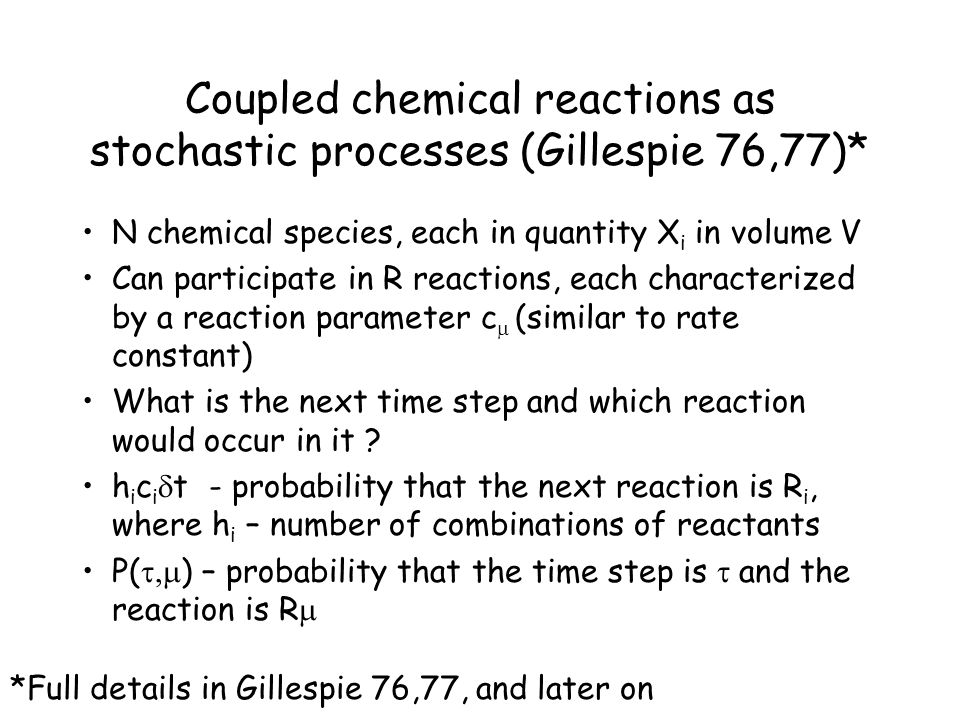 Coupled chemical reactions as stochastic processes (Gillespie 76,77)* N chemical species, each in quantity X i in volume V Can participate in R reactions, each characterized by a reaction parameter c  (similar to rate constant) What is the next time step and which reaction would occur in it .