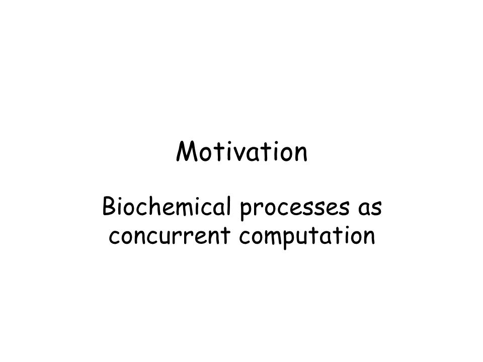 Motivation Biochemical processes as concurrent computation