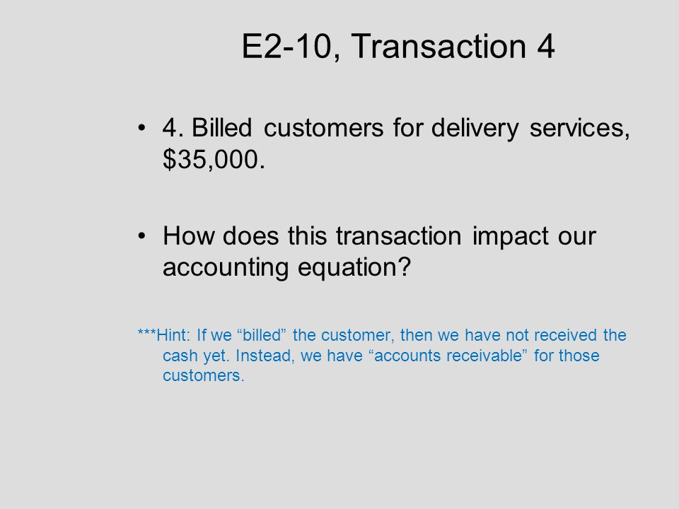"""E2-10, Transaction 4 4. Billed customers for delivery services, $35,000. How does this transaction impact our accounting equation? ***Hint: If we """"bil"""