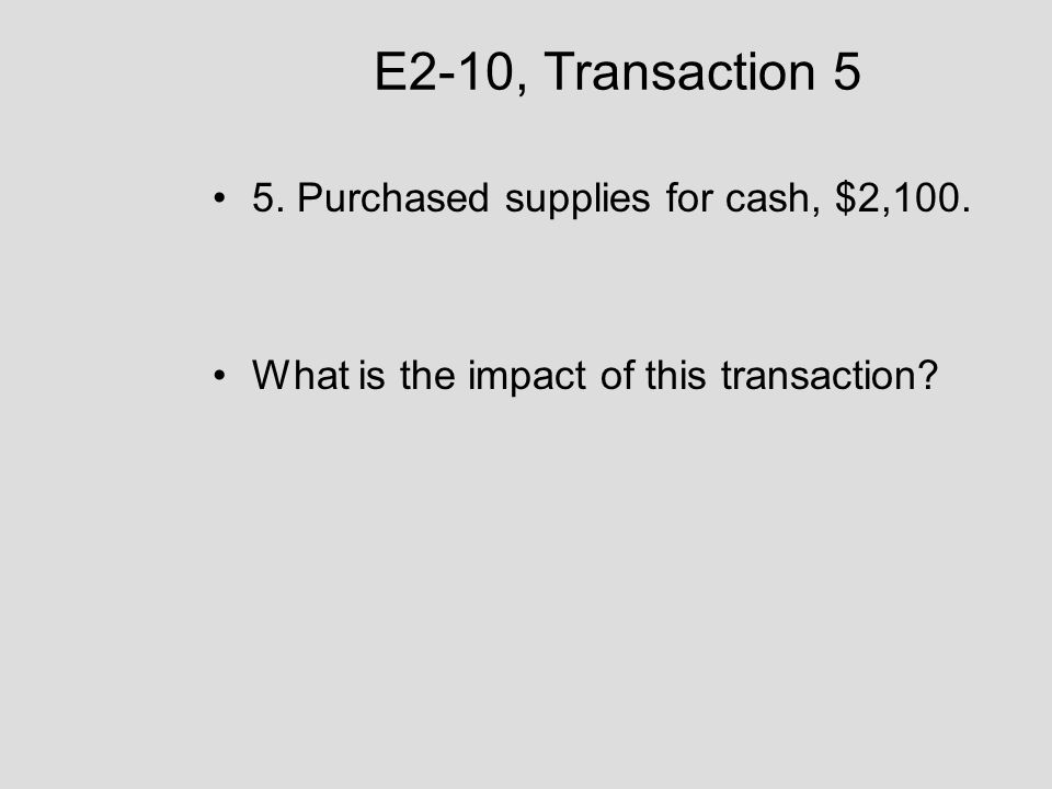E2-10, Transaction 5 5. Purchased supplies for cash, $2,100. What is the impact of this transaction?