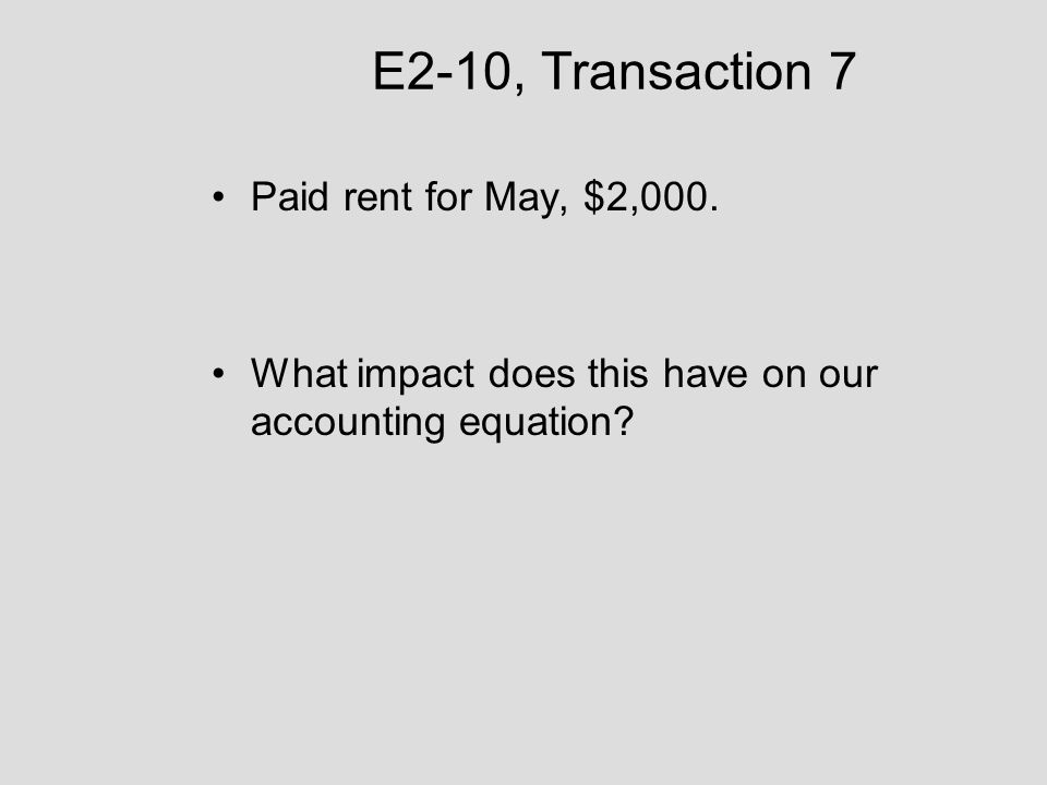 E2-10, Transaction 7 Paid rent for May, $2,000. What impact does this have on our accounting equation?