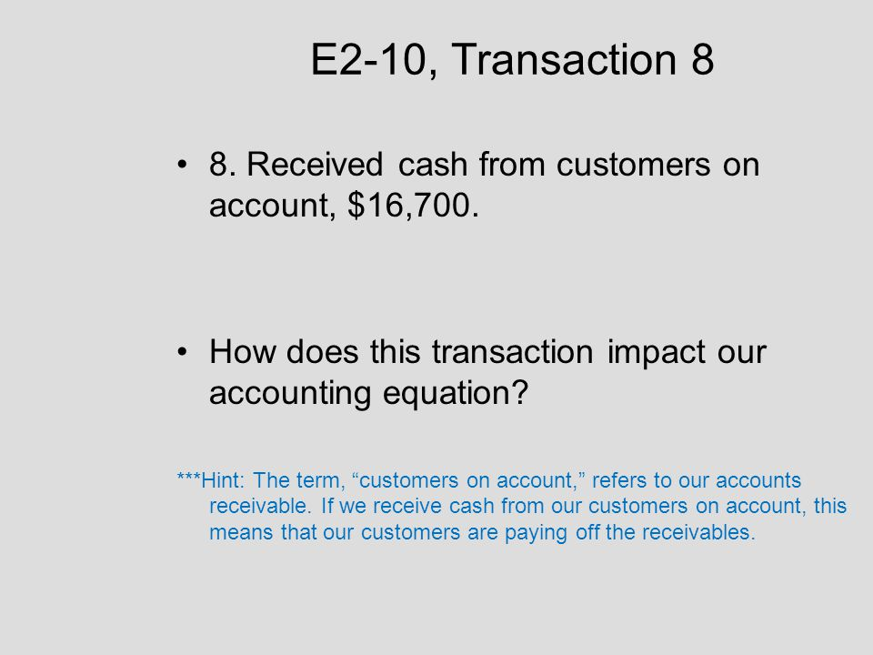 E2-10, Transaction 8 8. Received cash from customers on account, $16,700. How does this transaction impact our accounting equation? ***Hint: The term,
