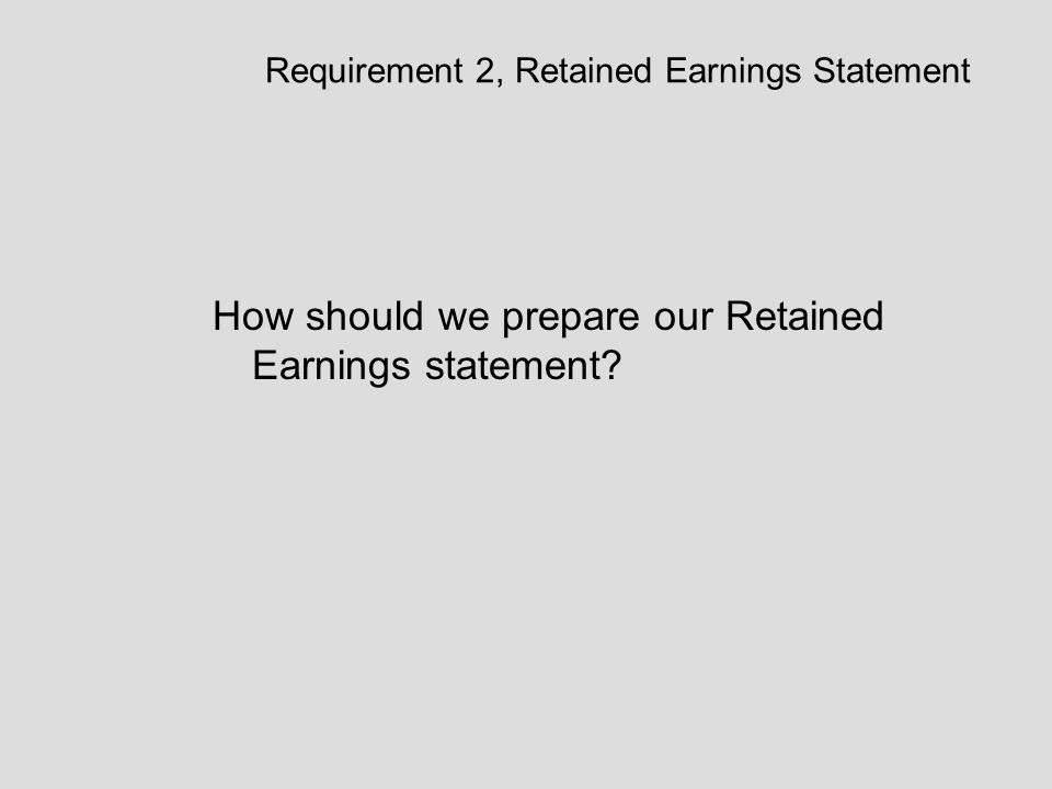 Requirement 2, Retained Earnings Statement How should we prepare our Retained Earnings statement?