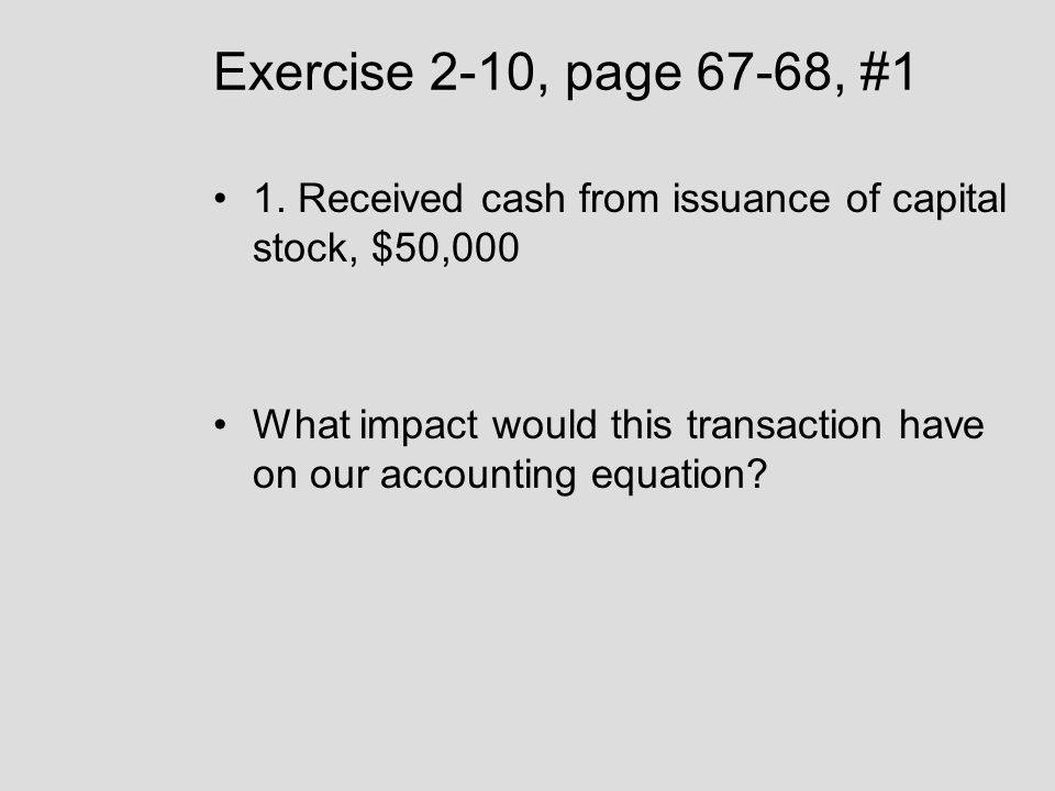 Exercise 2-10, page 67-68, #1 1. Received cash from issuance of capital stock, $50,000 What impact would this transaction have on our accounting equat