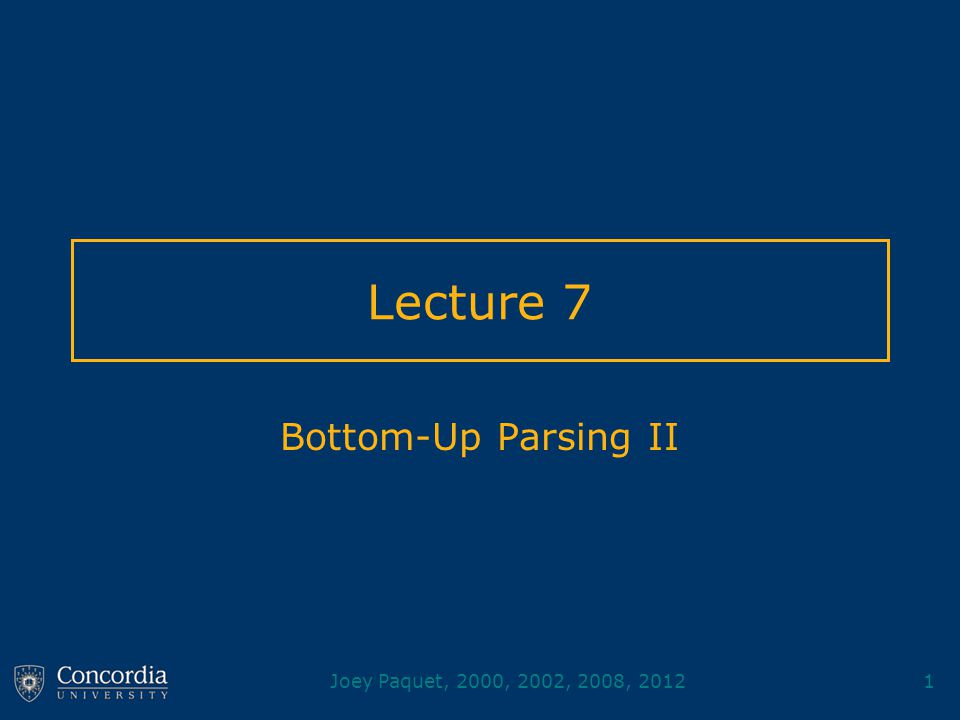 Joey Paquet, 2000, 2002, 2008, 20121 Lecture 7 Bottom-Up Parsing II
