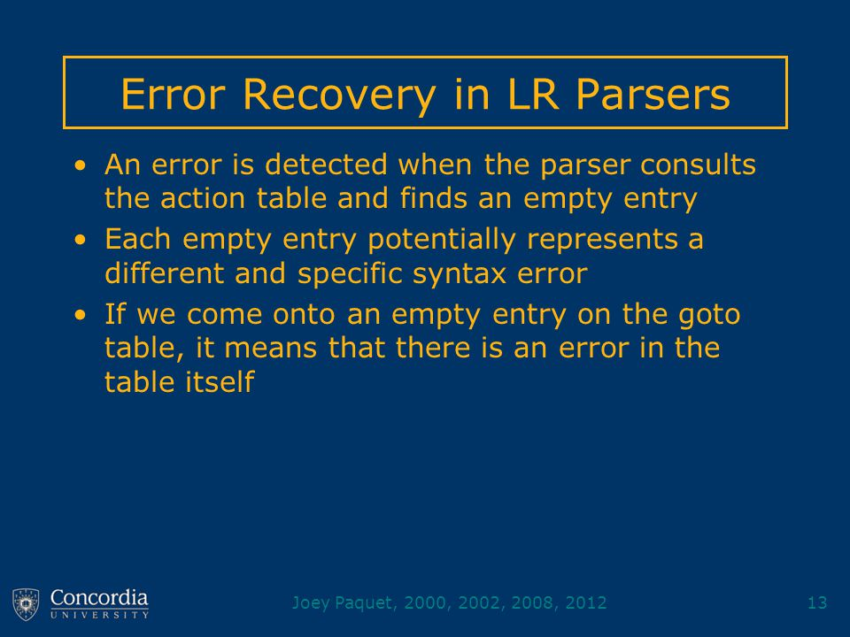 Joey Paquet, 2000, 2002, 2008, 201213 Error Recovery in LR Parsers An error is detected when the parser consults the action table and finds an empty entry Each empty entry potentially represents a different and specific syntax error If we come onto an empty entry on the goto table, it means that there is an error in the table itself