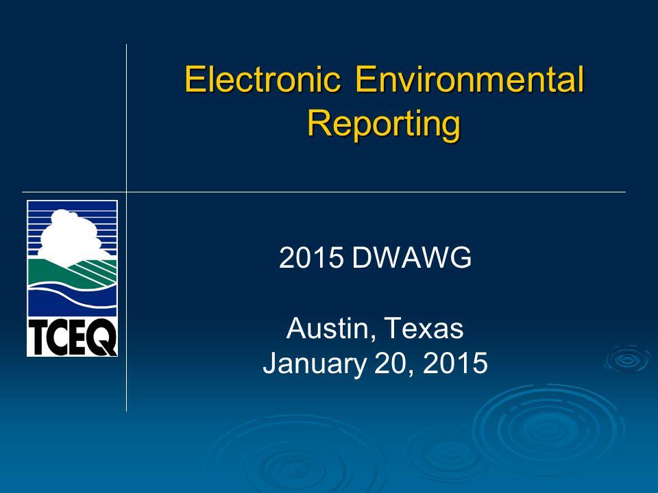 Electronic Environmental Reporting 2015 DWAWG Austin, Texas January 20, 2015