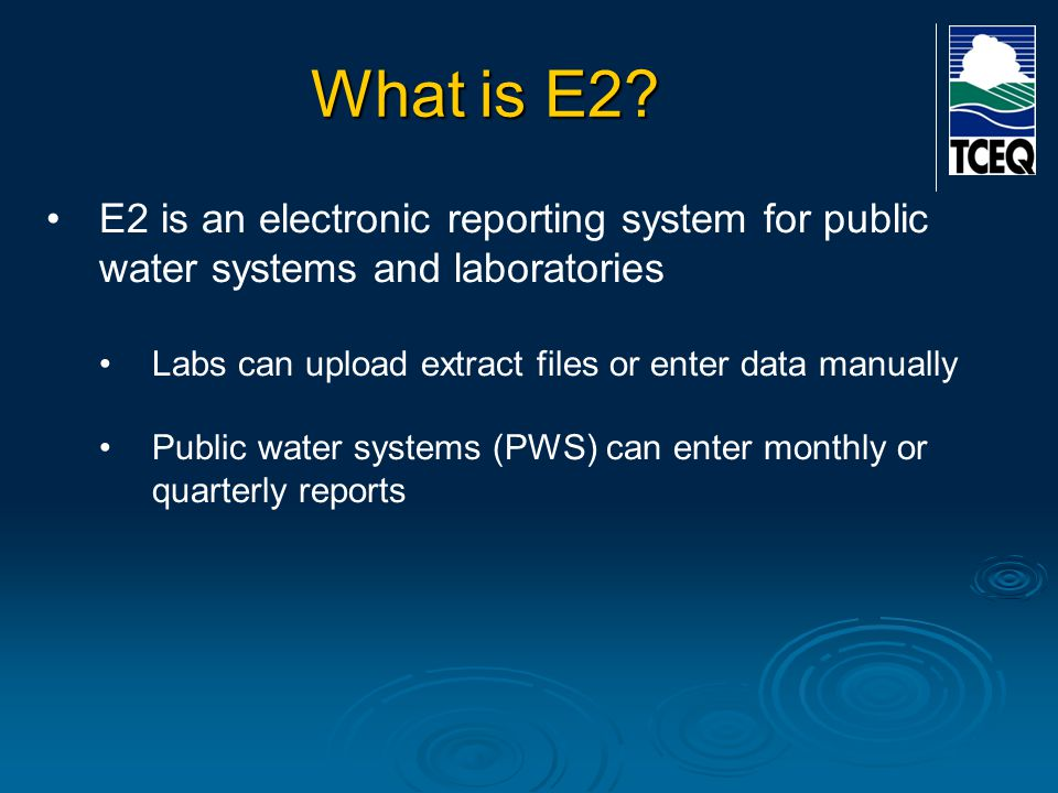 What is E2? E2 is an electronic reporting system for public water systems and laboratories Labs can upload extract files or enter data manually Public