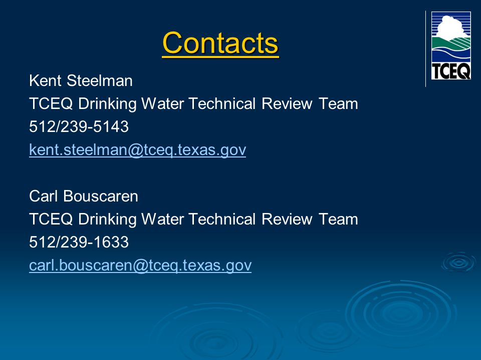 Contacts Kent Steelman TCEQ Drinking Water Technical Review Team 512/239-5143 kent.steelman@tceq.texas.gov Carl Bouscaren TCEQ Drinking Water Technical Review Team 512/239-1633 carl.bouscaren@tceq.texas.gov