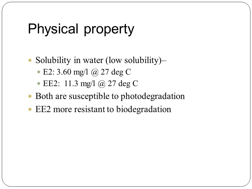Physical property Solubility in water (low solubility)– E2: 3.60 mg/l @ 27 deg C EE2: 11.3 mg/l @ 27 deg C Both are susceptible to photodegradation EE2 more resistant to biodegradation
