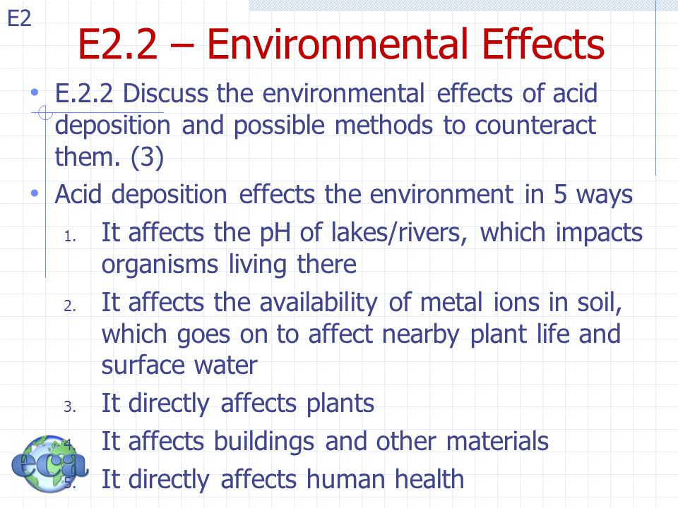 E2 E2.2 – Impact(1): Lakes/Rivers Below a pH of 5.5 Some species of fish (salmon) are killed Algae, zooplankton, which are food for larger organisms Prevents hatching of fish eggs Fish are also killed when aluminum, leached from the soil by acid rain, enters lakes and rivers.