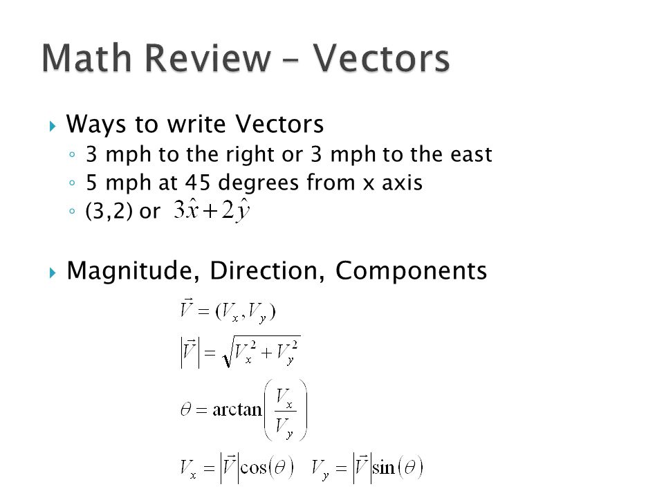  Ways to write Vectors ◦ 3 mph to the right or 3 mph to the east ◦ 5 mph at 45 degrees from x axis ◦ (3,2) or  Magnitude, Direction, Components