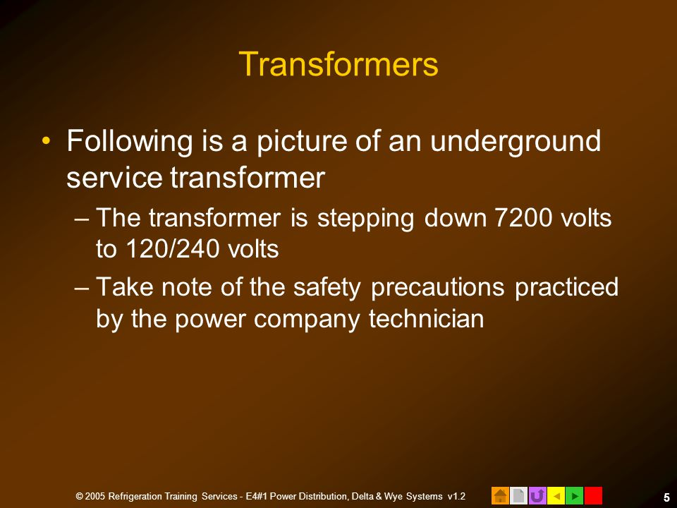  © 2005 Refrigeration Training Services - E4#1 Power Distribution, Delta & Wye Systems v1.2 5 Transformers Following is a picture of an underground service transformer –The transformer is stepping down 7200 volts to 120/240 volts –Take note of the safety precautions practiced by the power company technician