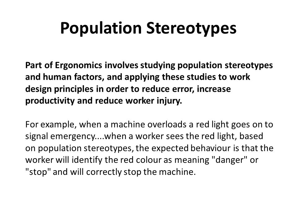 Part of Ergonomics involves studying population stereotypes and human factors, and applying these studies to work design principles in order to reduce error, increase productivity and reduce worker injury.