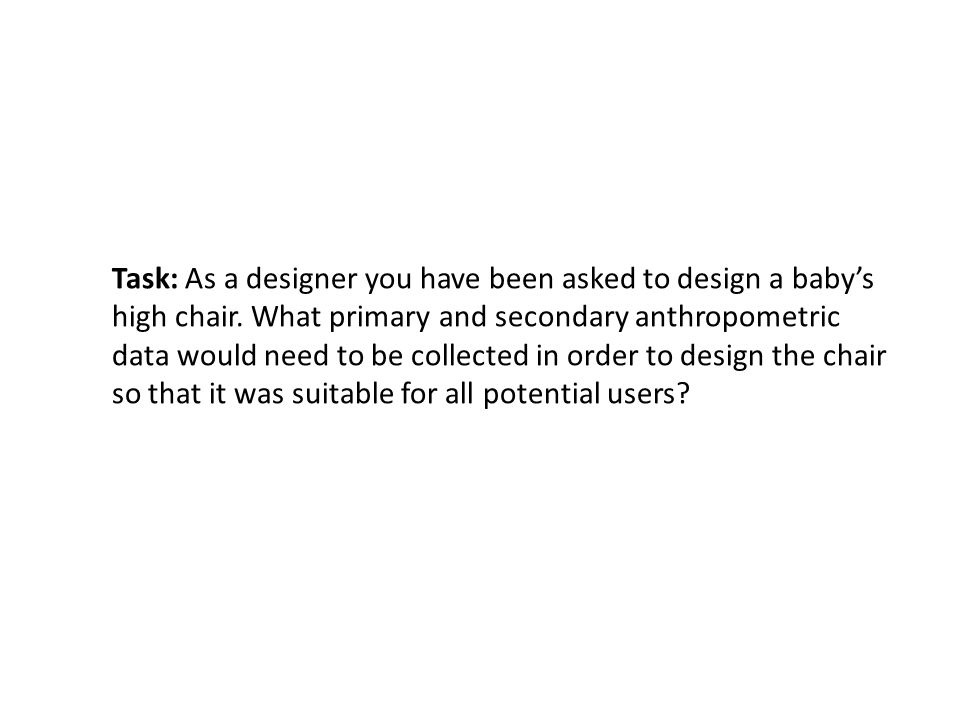 Task: As a designer you have been asked to design a baby's high chair. What primary and secondary anthropometric data would need to be collected in or