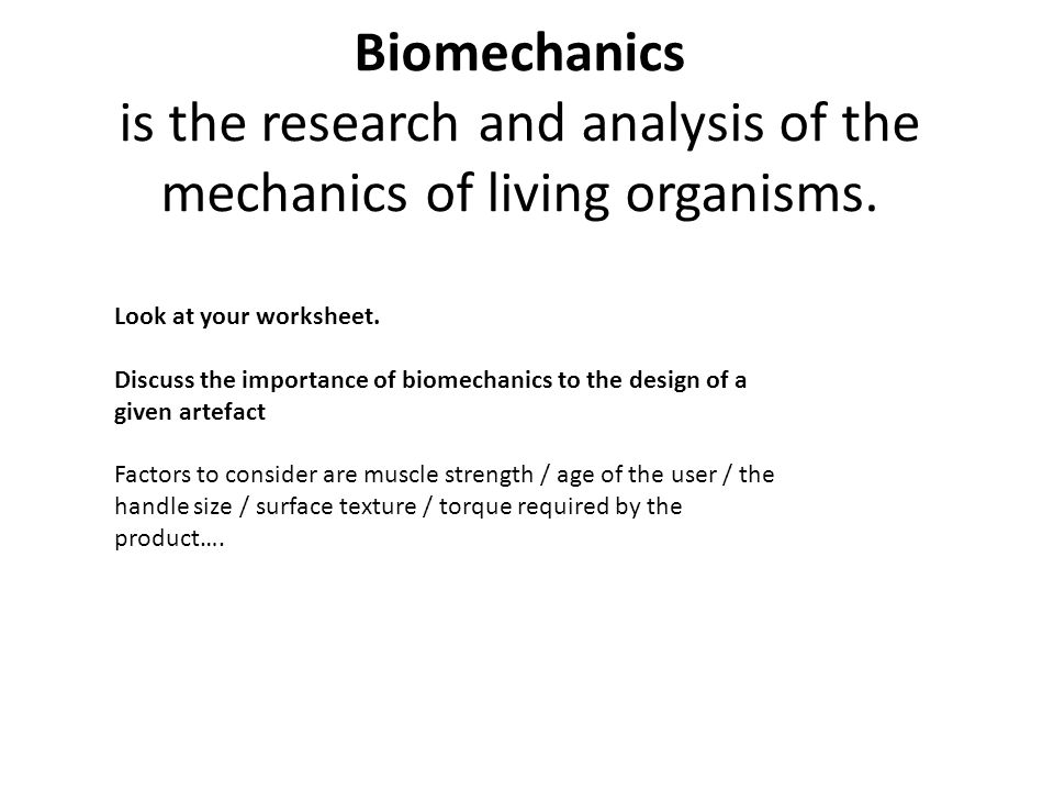 Biomechanics is the research and analysis of the mechanics of living organisms.