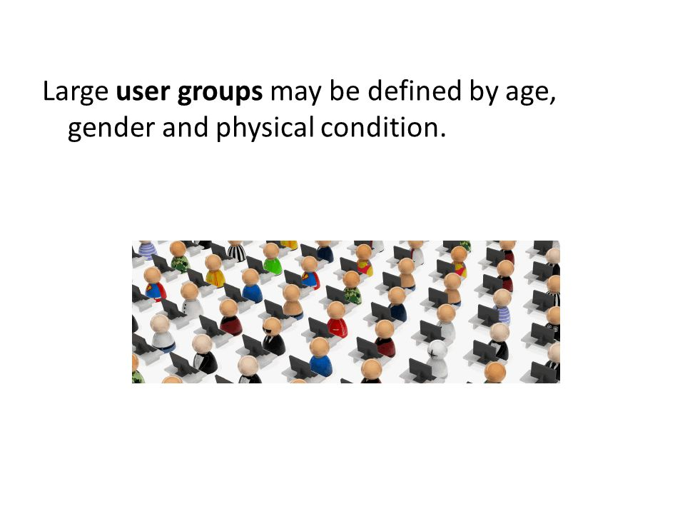 Large user groups may be defined by age, gender and physical condition.
