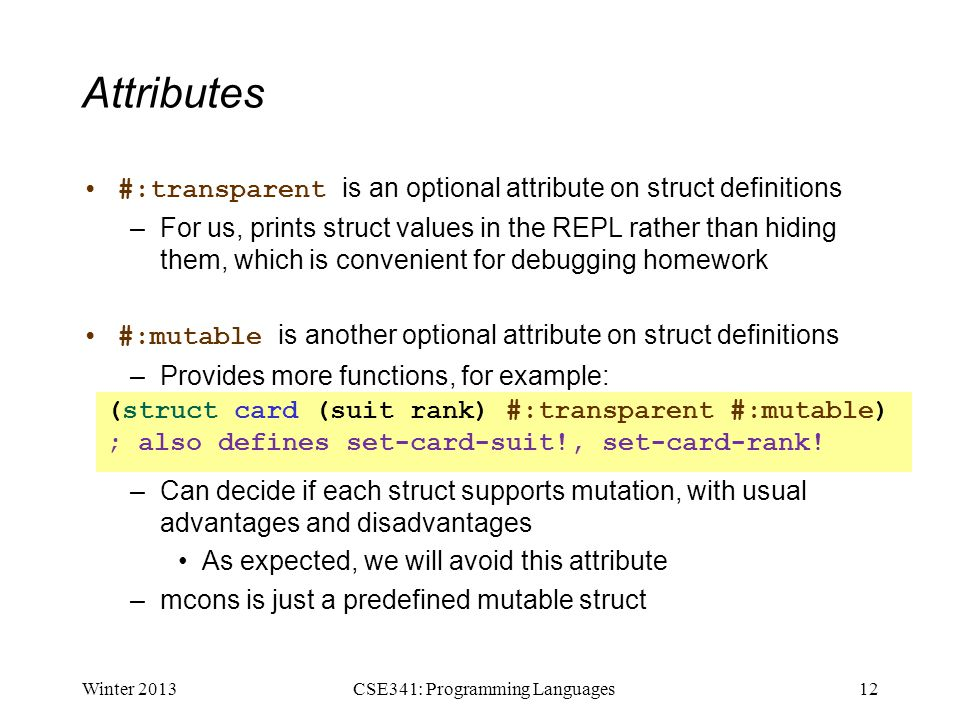 Attributes #:transparent is an optional attribute on struct definitions –For us, prints struct values in the REPL rather than hiding them, which is convenient for debugging homework #:mutable is another optional attribute on struct definitions –Provides more functions, for example: –Can decide if each struct supports mutation, with usual advantages and disadvantages As expected, we will avoid this attribute –mcons is just a predefined mutable struct Winter 201312CSE341: Programming Languages (struct card (suit rank) #:transparent #:mutable) ; also defines set-card-suit!, set-card-rank!