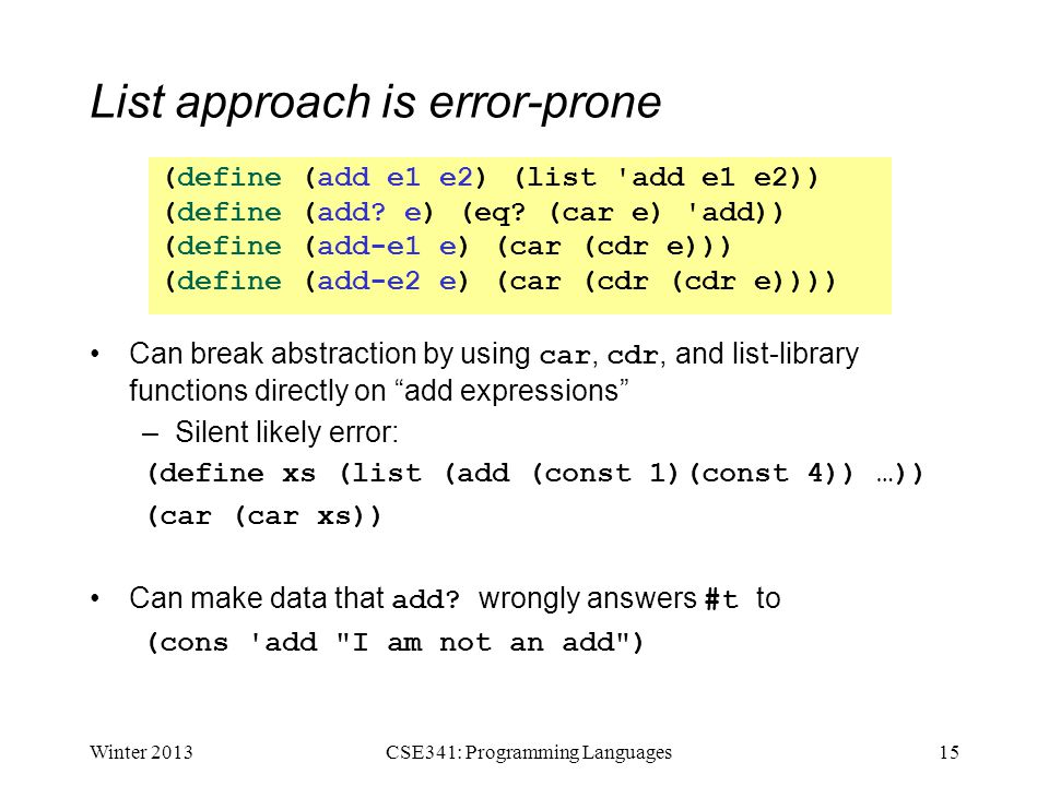 """List approach is error-prone Can break abstraction by using car, cdr, and list-library functions directly on """"add expressions"""" –Silent likely error: ("""