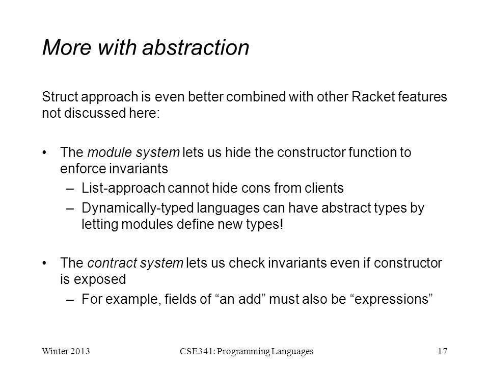 More with abstraction Struct approach is even better combined with other Racket features not discussed here: The module system lets us hide the constr