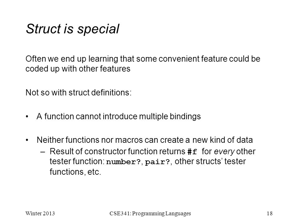 Struct is special Often we end up learning that some convenient feature could be coded up with other features Not so with struct definitions: A function cannot introduce multiple bindings Neither functions nor macros can create a new kind of data –Result of constructor function returns #f for every other tester function: number?, pair?, other structs' tester functions, etc.