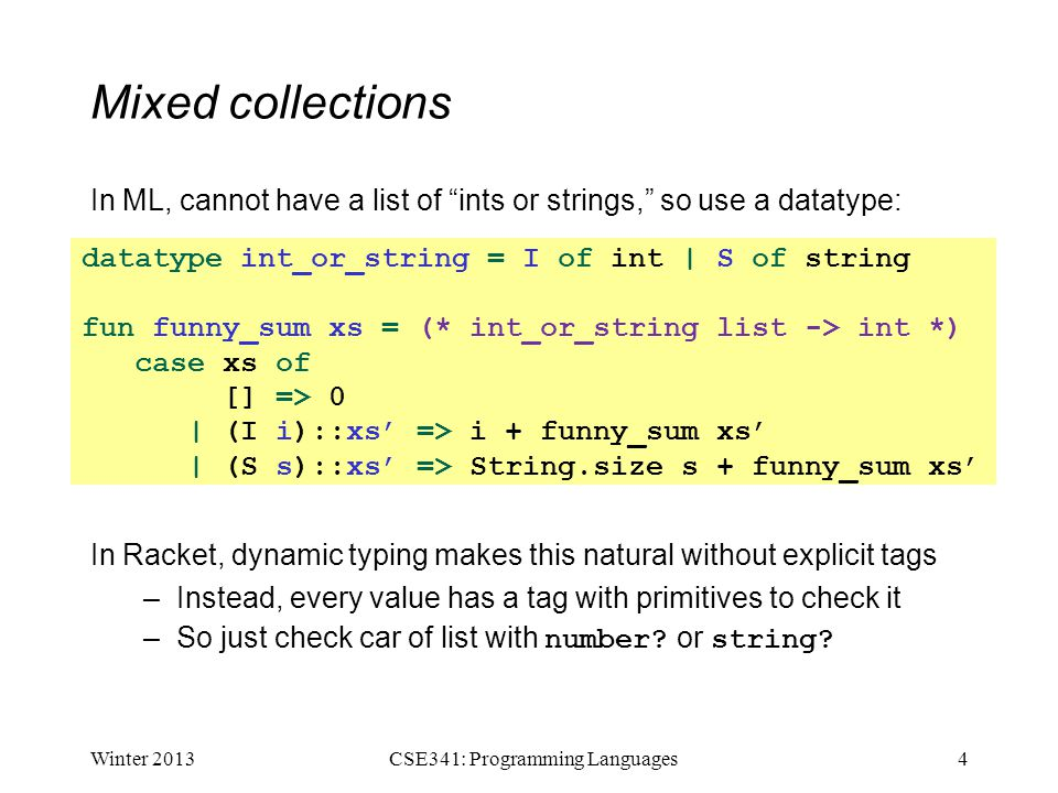 """Mixed collections In ML, cannot have a list of """"ints or strings,"""" so use a datatype: In Racket, dynamic typing makes this natural without explicit tag"""