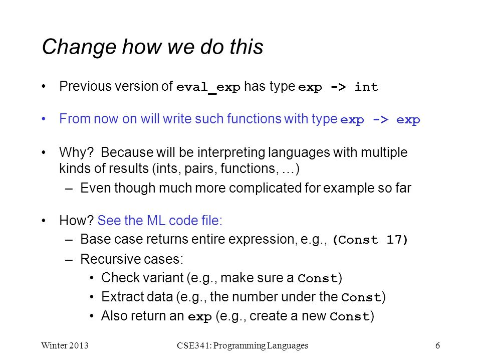 Change how we do this Previous version of eval_exp has type exp -> int From now on will write such functions with type exp -> exp Why? Because will be