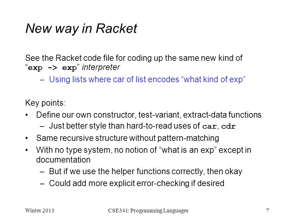 New way in Racket See the Racket code file for coding up the same new kind of exp -> exp interpreter –Using lists where car of list encodes what kind of exp Key points: Define our own constructor, test-variant, extract-data functions –Just better style than hard-to-read uses of car, cdr Same recursive structure without pattern-matching With no type system, no notion of what is an exp except in documentation –But if we use the helper functions correctly, then okay –Could add more explicit error-checking if desired Winter 20137CSE341: Programming Languages