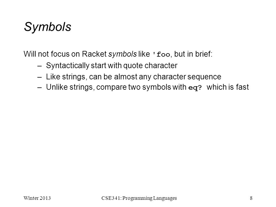 Symbols Will not focus on Racket symbols like foo, but in brief: –Syntactically start with quote character –Like strings, can be almost any character sequence –Unlike strings, compare two symbols with eq.