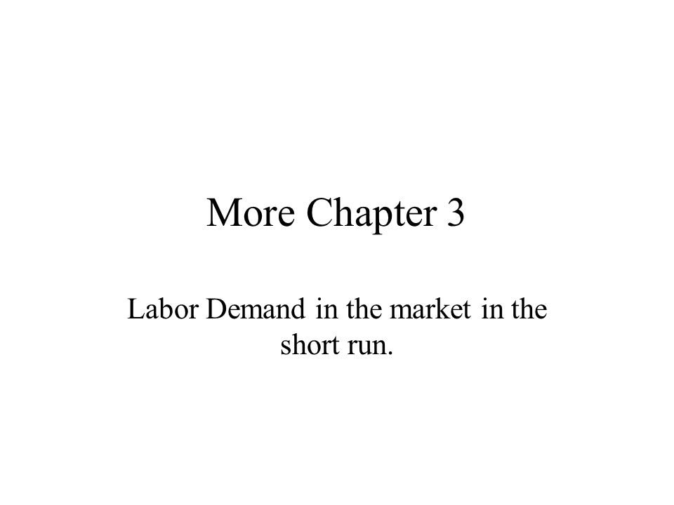 More Chapter 3 Labor Demand in the market in the short run.