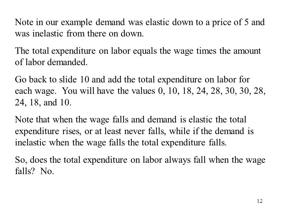 12 Note in our example demand was elastic down to a price of 5 and was inelastic from there on down. The total expenditure on labor equals the wage ti