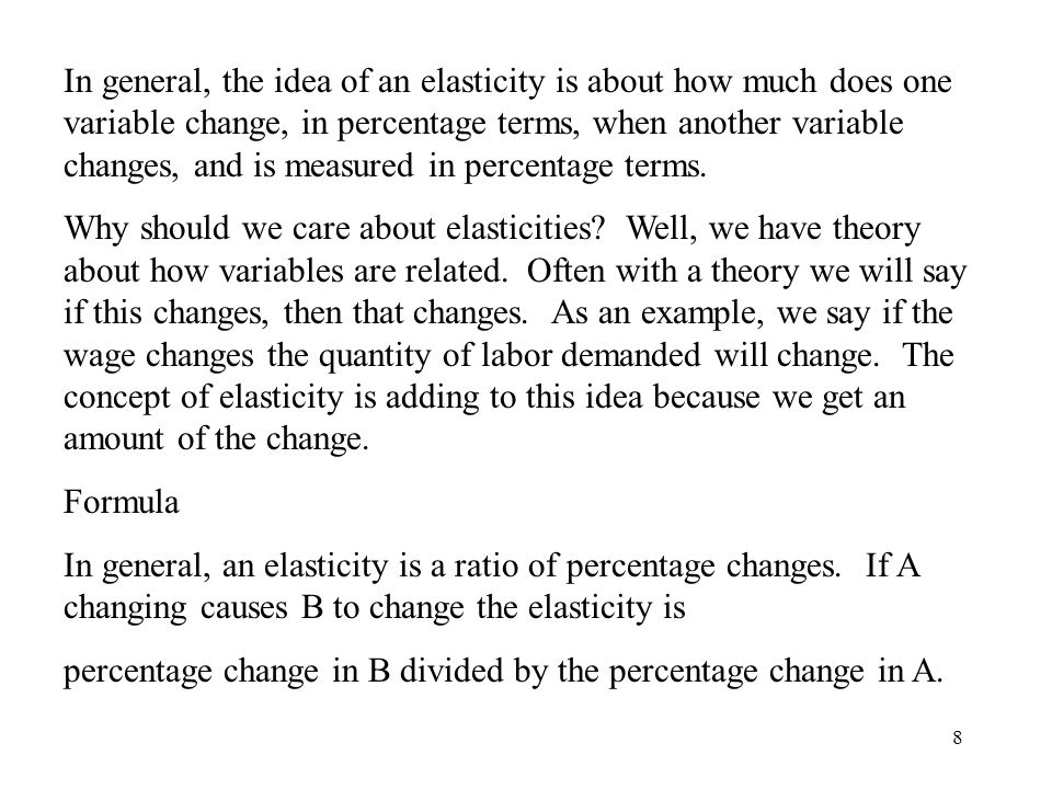 8 In general, the idea of an elasticity is about how much does one variable change, in percentage terms, when another variable changes, and is measure