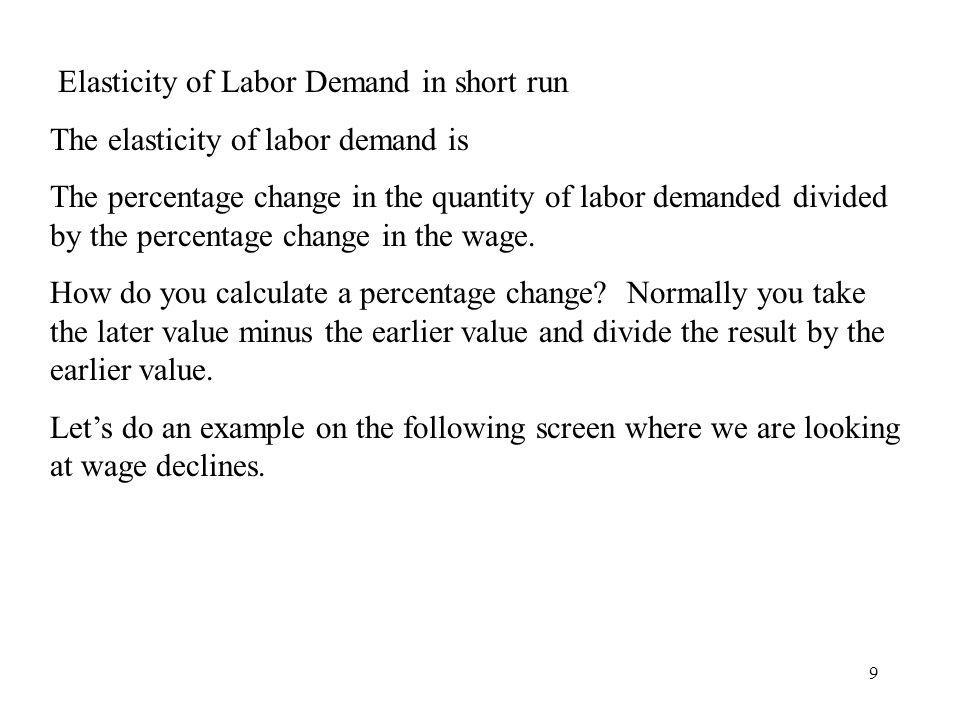 9 Elasticity of Labor Demand in short run The elasticity of labor demand is The percentage change in the quantity of labor demanded divided by the per