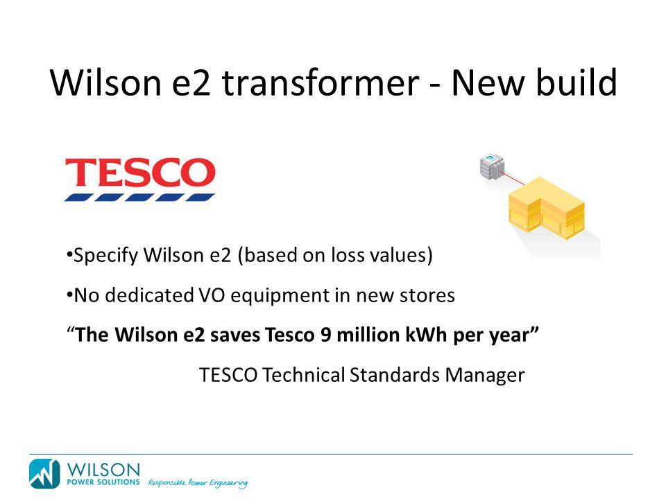 Specify Wilson e2 (based on loss values) No dedicated VO equipment in new stores The Wilson e2 saves Tesco 9 million kWh per year TESCO Technical Standards Manager Wilson e2 transformer - New build