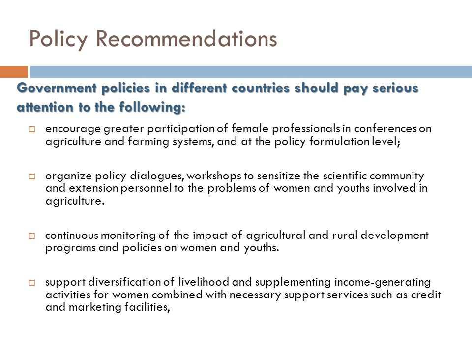 Policy Recommendations  encourage greater participation of female professionals in conferences on agriculture and farming systems, and at the policy formulation level;  organize policy dialogues, workshops to sensitize the scientific community and extension personnel to the problems of women and youths involved in agriculture.