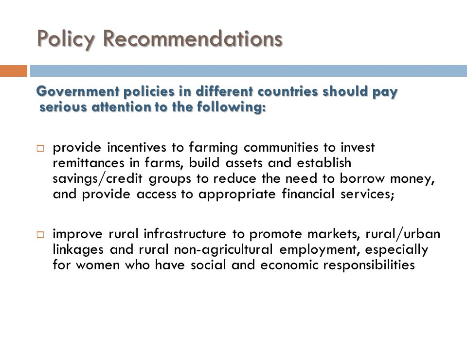 Policy Recommendations Government policies in different countries should pay serious attention to the following:  provide incentives to farming communities to invest remittances in farms, build assets and establish savings/credit groups to reduce the need to borrow money, and provide access to appropriate financial services;  improve rural infrastructure to promote markets, rural/urban linkages and rural non-agricultural employment, especially for women who have social and economic responsibilities