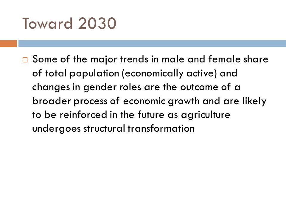 Toward 2030  Some of the major trends in male and female share of total population (economically active) and changes in gender roles are the outcome of a broader process of economic growth and are likely to be reinforced in the future as agriculture undergoes structural transformation
